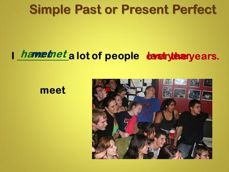Meet Simple Past or Present Perfect over the years. I __________a lot of people have met last year. met.