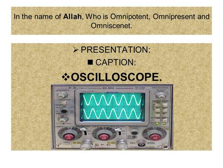 In the name of Allah, Who is Omnipotent, Omnipresent and Omniscenet.  PRESENTATION: CAPTION:  OSCILLOSCOPE.
