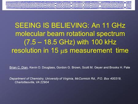 SEEING IS BELIEVING: An 11 GHz molecular beam rotational spectrum (7.5 – 18.5 GHz) with 100 kHz resolution in 15  s measurement time Brian C. Dian, Kevin.