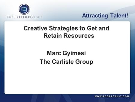 Attracting Talent! Creative Strategies to Get and Retain Resources Marc Gyimesi The Carlisle Group.
