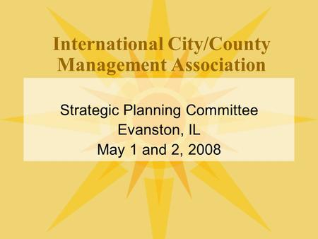 International City/County Management Association Strategic Planning Committee Evanston, IL May 1 and 2, 2008.