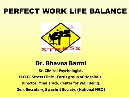 Dr. Bhavna Barmi Sr. Clinical Psychologist, H.O.D, Stress Clinic, Fortis group of Hospitals. Director, Mind Track, Center for Well Being. Gen. Secretary,