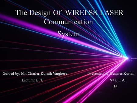 The Design Of WIRELSS LASER Communication System Guided by: Mr. Charles Koruth Varghese Presented by:Dennies Kurian Lecturer ECE S7 E.C A 36.