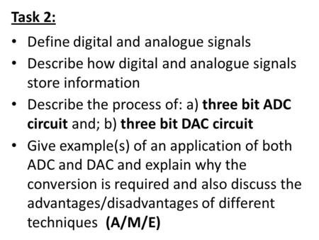 Task 2: Define digital and analogue signals Describe how digital and analogue signals store information Describe the process of: a) three bit ADC circuit.