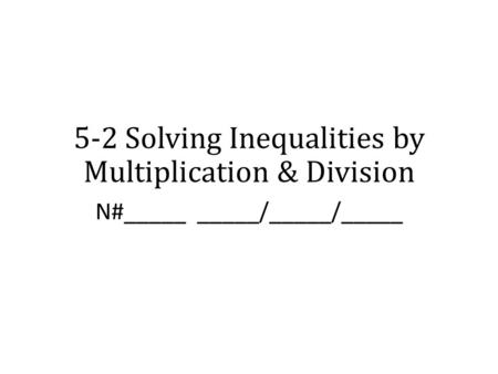 5-2 Solving Inequalities by Multiplication & Division N#_____ _____/_____/_____.