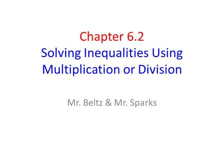 Chapter 6.2 Solving Inequalities Using Multiplication or Division Mr. Beltz & Mr. Sparks.