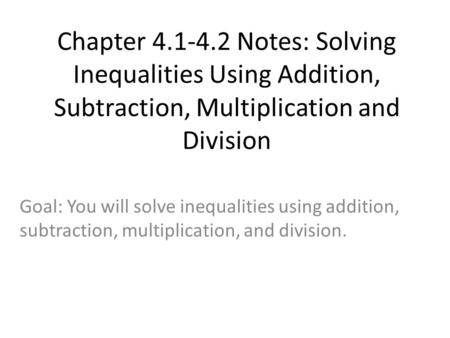 Chapter 4.1-4.2 Notes: Solving Inequalities Using Addition, Subtraction, Multiplication and Division Goal: You will solve inequalities using addition,