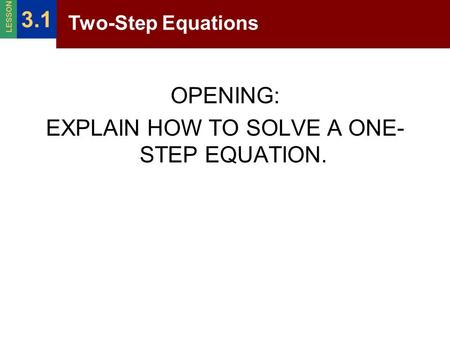 OPENING: EXPLAIN HOW TO SOLVE A ONE- STEP EQUATION. Two-Step Equations 3.1 LESSON.