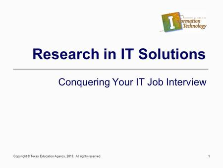 1 Research in IT Solutions Conquering Your IT Job Interview Copyright © Texas Education Agency, 2013. All rights reserved.