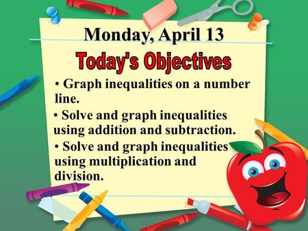 Monday, April 13 Graph inequalities on a number line. Solve and graph inequalities using multiplication and division. Solve and graph inequalities using.