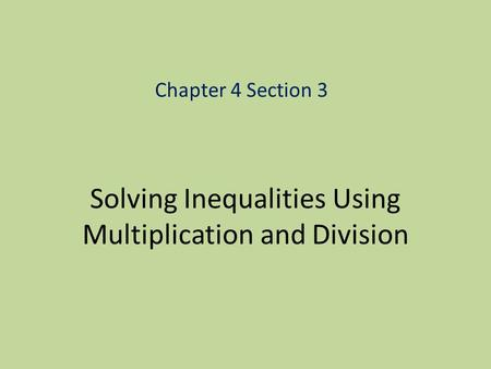 Solving Inequalities Using Multiplication and Division Chapter 4 Section 3.
