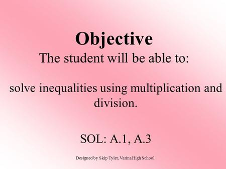 Objective The student will be able to: solve inequalities using multiplication and division. SOL: A.1, A.3 Designed by Skip Tyler, Varina High School.