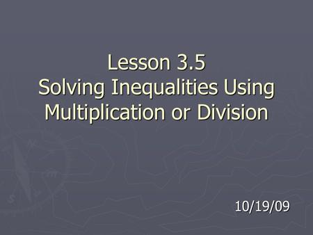Lesson 3.5 Solving Inequalities Using Multiplication or Division 10/19/09.