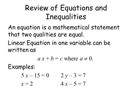 Review of Equations and Inequalities An equation is a mathematical statement that two qualities are equal. Linear Equation in one variable can be written.