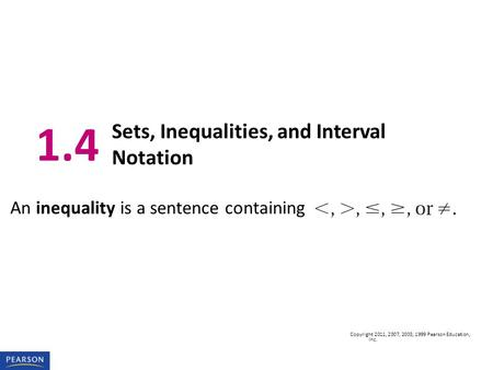 Copyright 2011, 2007, 2003, 1999 Pearson Education, Inc. An inequality is a sentence containing 1.4 Sets, Inequalities, and Interval Notation.