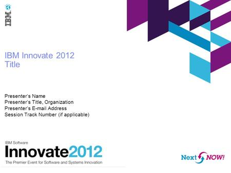 IBM Innovate 2012 Title Presenter's Name Presenter's Title, Organization Presenter's E-mail Address Session Track Number (if applicable)