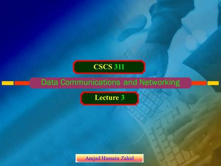 Data Communications and Networking CSCS 311 Lecture 3 Amjad Hussain Zahid.