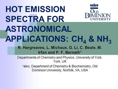 HOT EMISSION SPECTRA FOR ASTRONOMICAL APPLICATIONS: CH 4 & NH 3 R. Hargreaves, L. Michaux, G. Li, C. Beale, M. Irfan and P. F. Bernath 1 Departments of.