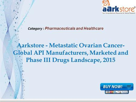 Aarkstore - Metastatic Ovarian Cancer- Global API Manufacturers, Marketed and Phase III Drugs Landscape, 2015 Category : Pharmaceuticals and Healthcare.