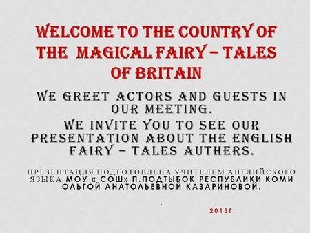 WE GREET ACTORS AND GUESTS IN OUR MEETING. WE INVITE YOU TO SEE OUR PRESENTATION ABOUT THE ENGLISH FAIRY – TALES AUTHERS. ПРЕЗЕНТАЦИЯ ПОДГОТОВЛЕНА УЧИТЕЛЕМ.