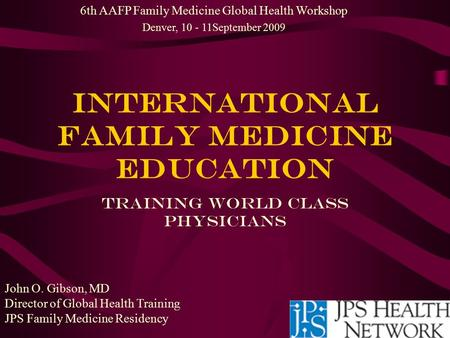 International Family Medicine EDUCATION Training World Class Physicians 6th AAFP Family Medicine Global Health Workshop Denver, 10 - 11September 2009 John.