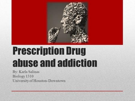 Prescription Drug abuse and addiction By: Karla Salinas Biology 1310 University of Houston- Downtown.