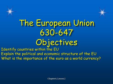 The European Union 630-647Objectives Identify countries within the EU Explain the political and economic structure of the EU What is the importance of.