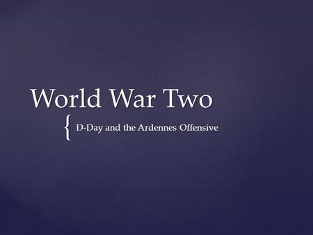 { World War Two D-Day and the Ardennes Offensive.