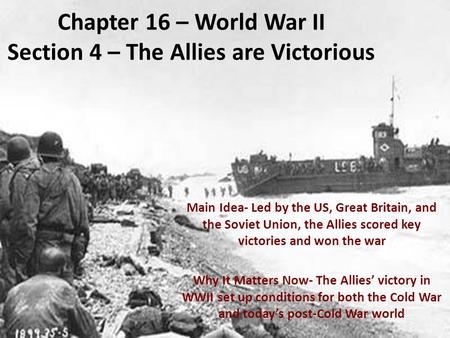 Chapter 16 – World War II Section 4 – The Allies are Victorious Main Idea- Led by the US, Great Britain, and the Soviet Union, the Allies scored key victories.