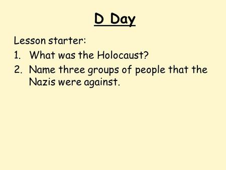 D Day Lesson starter: 1.What was the Holocaust? 2.Name three groups of people that the Nazis were against.