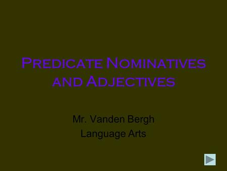 Predicate Nominatives and Adjectives Mr. Vanden Bergh Language Arts.