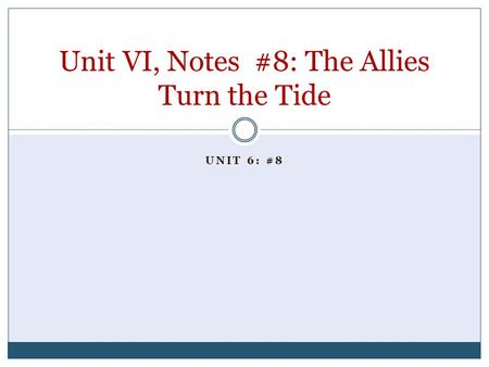 UNIT 6: #8 Unit VI, Notes #8: The Allies Turn the Tide.
