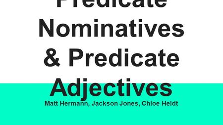Predicate Nominatives & Predicate Adjectives Matt Hermann, Jackson Jones, Chloe Heldt.