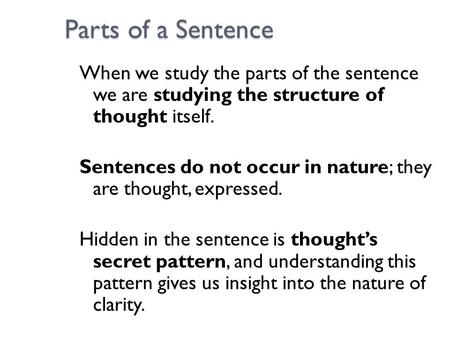 Parts of a Sentence When we study the parts of the sentence we are studying the structure of thought itself. Sentences do not occur in nature; they are.