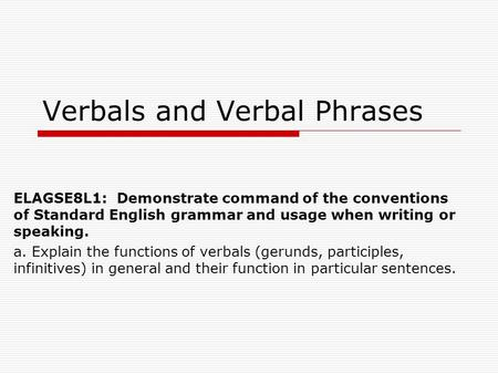 Verbals and Verbal Phrases ELAGSE8L1: Demonstrate command of the conventions of Standard English grammar and usage when writing or speaking. a. Explain.