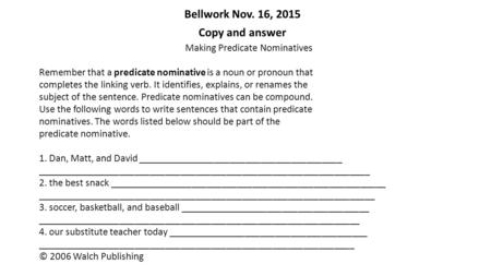 Bellwork Nov. 16, 2015 Copy and answer Making Predicate Nominatives Remember that a predicate nominative is a noun or pronoun that completes the linking.