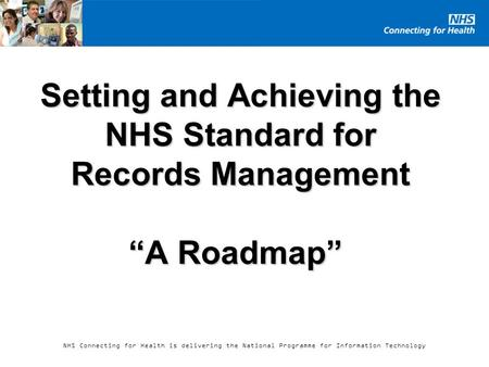 NHS Connecting for Health is delivering the National Programme for Information Technology Setting and Achieving the NHS Standard for Records Management.