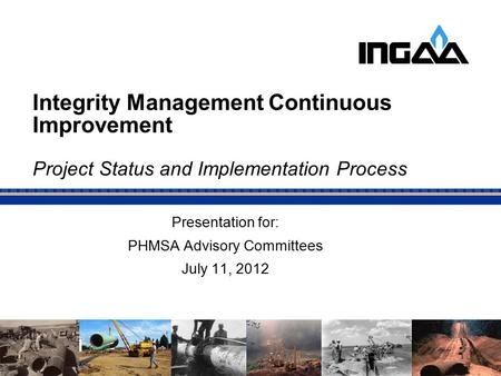 Integrity Management Continuous Improvement Project Status and Implementation Process Presentation for: PHMSA Advisory Committees July 11, 2012.