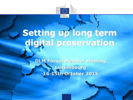 Setting up long term digital preservation DLM Forum Member Meeting Luxembourg 14-15th October 2015.