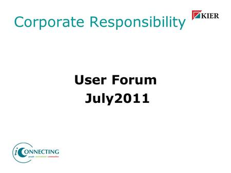 Corporate Responsibility User Forum July2011. Agenda Welcome and Introductions Ice Breaker CR - What's it all about Kier Strategy for CR Activity Barriers.