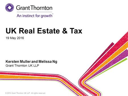 © 2016 Grant Thornton UK LLP. All rights reserved. UK Real Estate & Tax 19 May 2016 Kersten Muller and Melissa Ng Grant Thornton UK LLP.
