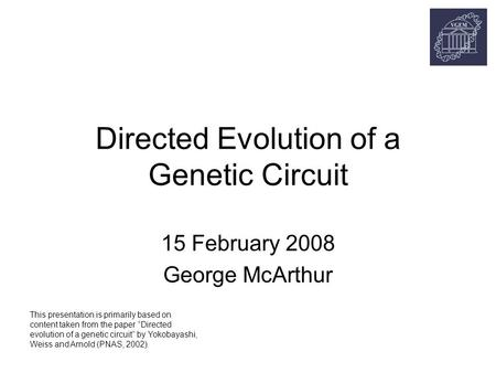 "Directed Evolution of a Genetic Circuit 15 February 2008 George McArthur This presentation is primarily based on content taken from the paper ""Directed."