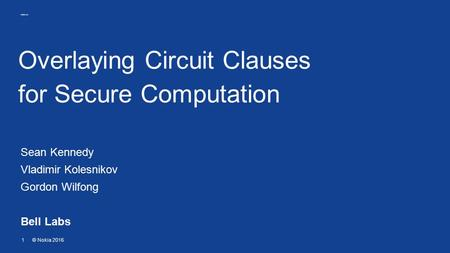 1© Nokia 2016 Overlaying Circuit Clauses for Secure Computation Sean Kennedy Vladimir Kolesnikov Gordon Wilfong Bell Labs.
