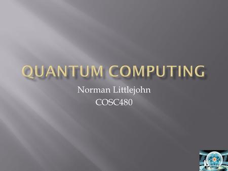 Norman Littlejohn COSC480.  Quantum Computing  History  How it works  Usage.