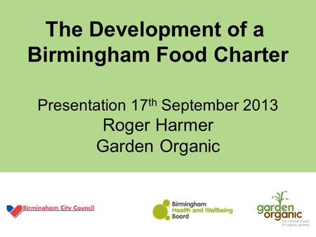 The Development of a Birmingham Food Charter Presentation 17 th September 2013 Roger Harmer Garden Organic.