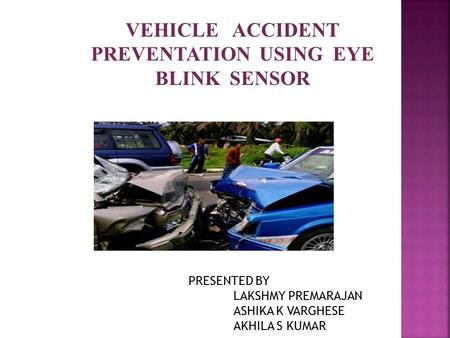 VEHICLE ACCIDENT PREVENTATION USING EYE BLINK SENSOR PRESENTED BY LAKSHMY PREMARAJAN ASHIKA K VARGHESE AKHILA S KUMAR.