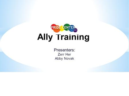 Presenters: Zerr Her Abby Novak Ally Training. Introductions Name Year in school/Age Major/Occupation P.G.P. o Preferred Gender Pronoun  He/she/they/zie.