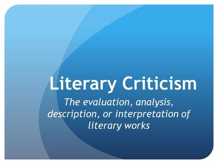 Literary Criticism The evaluation, analysis, description, or interpretation of literary works.