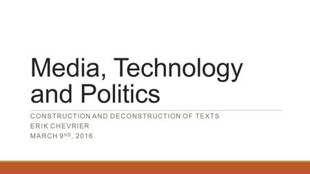 Media, Technology and Politics CONSTRUCTION AND DECONSTRUCTION OF TEXTS ERIK CHEVRIER MARCH 9 ND, 2016.