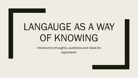 LANGAUGE AS A WAY OF KNOWING Introductory thoughts, questions and ideas for exploration.
